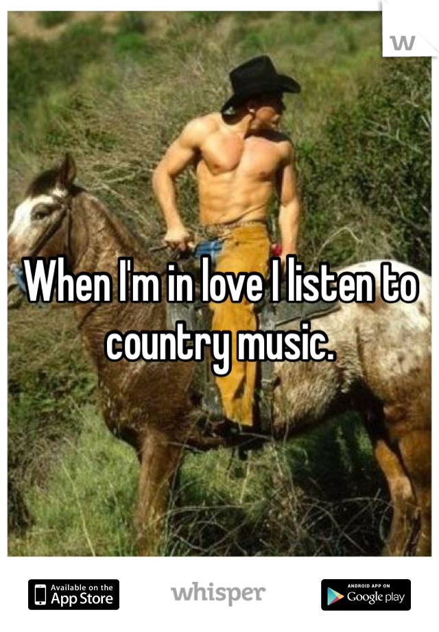 When I'm in love I listen to country music.