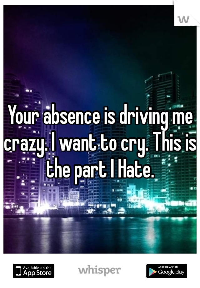 Your absence is driving me crazy. I want to cry. This is the part I Hate.