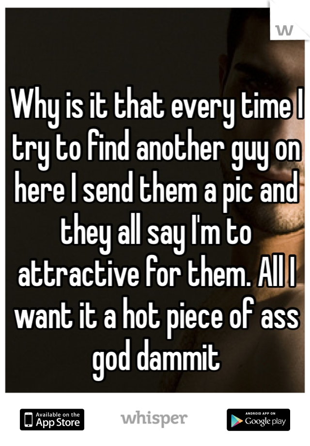 Why is it that every time I try to find another guy on here I send them a pic and they all say I'm to attractive for them. All I want it a hot piece of ass god dammit