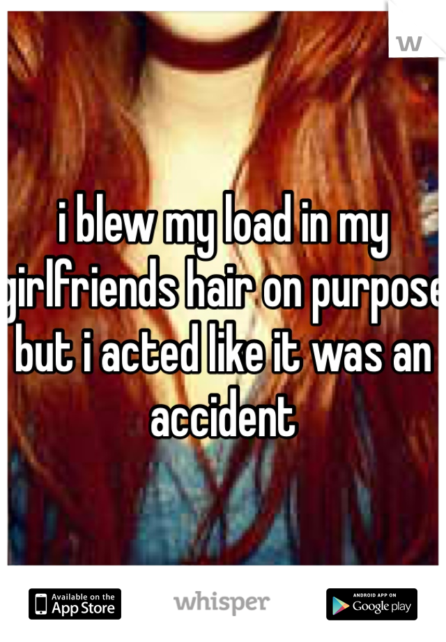 i blew my load in my girlfriends hair on purpose but i acted like it was an accident