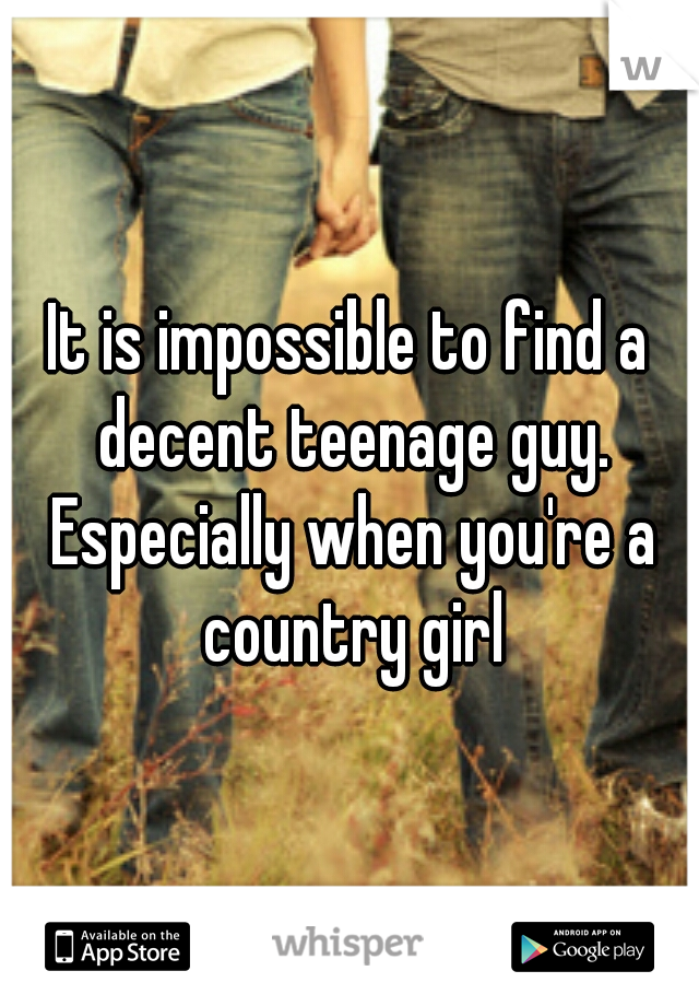 It is impossible to find a decent teenage guy. Especially when you're a country girl
