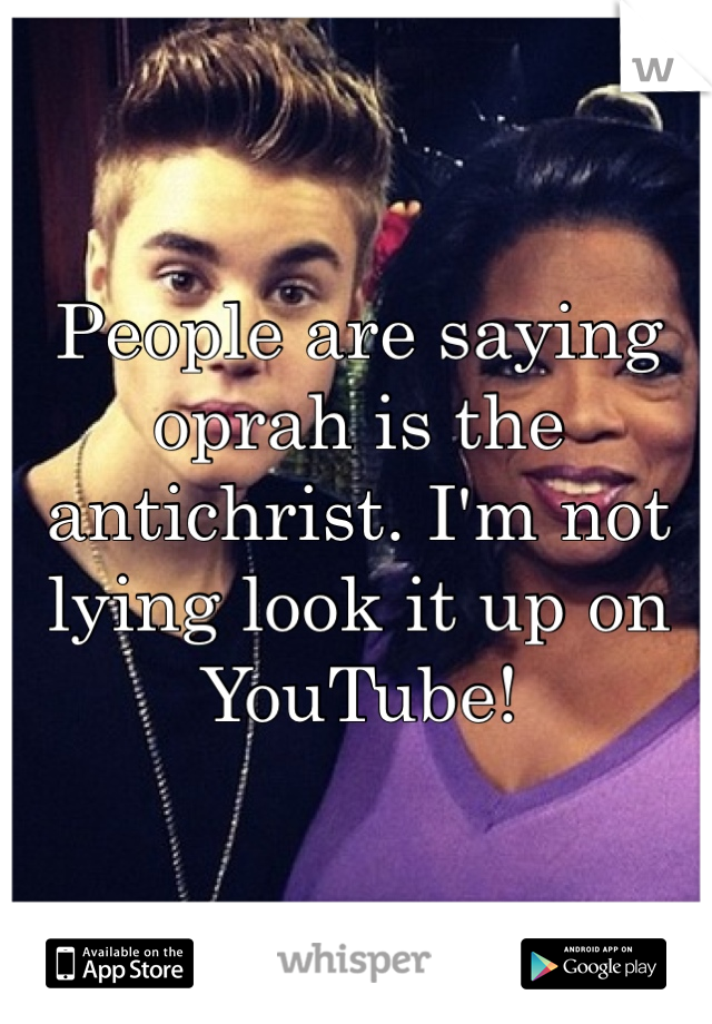 People are saying oprah is the antichrist. I'm not lying look it up on YouTube!