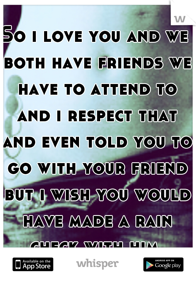 So i love you and we both have friends we have to attend to and i respect that and even told you to go with your friend but i wish you would have made a rain check with him