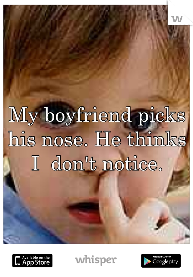 My boyfriend picks his nose. He thinks I  don't notice.