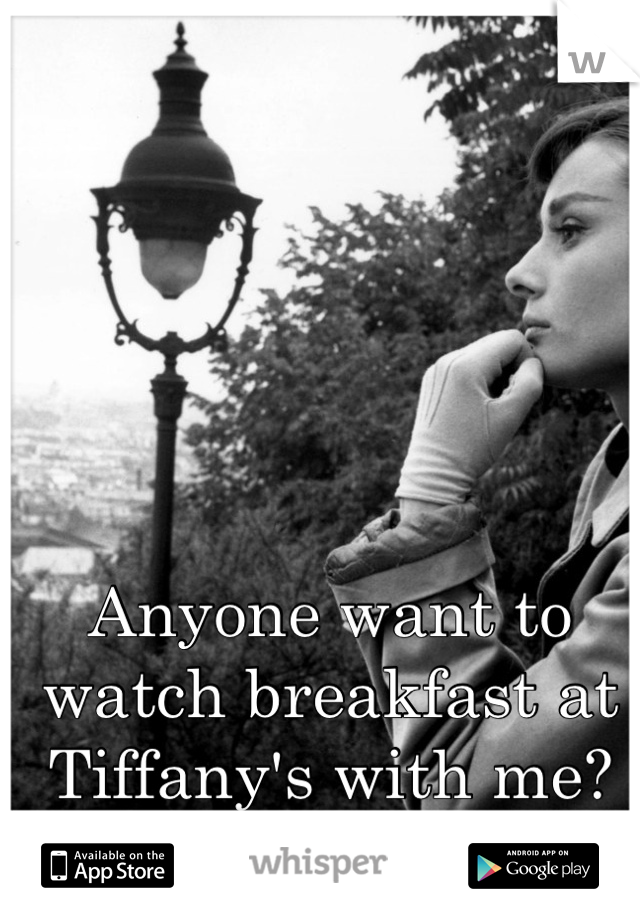 Anyone want to watch breakfast at Tiffany's with me?
