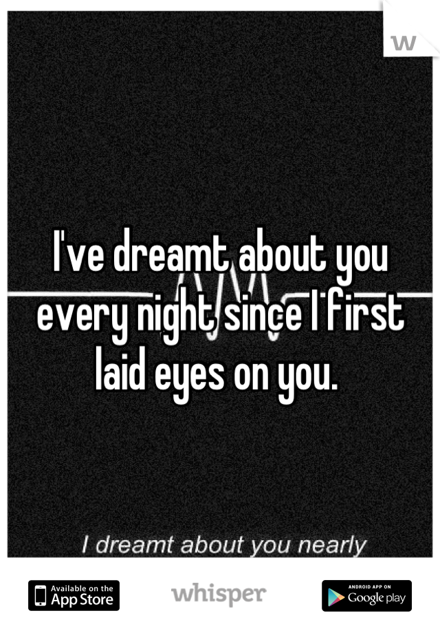 I've dreamt about you every night since I first laid eyes on you.