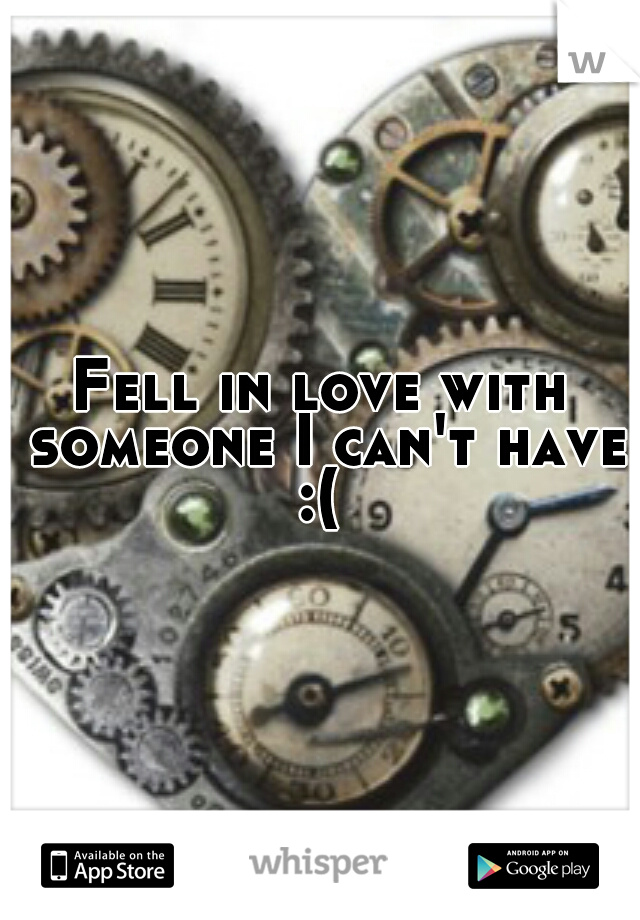 Fell in love with someone I can't have :(