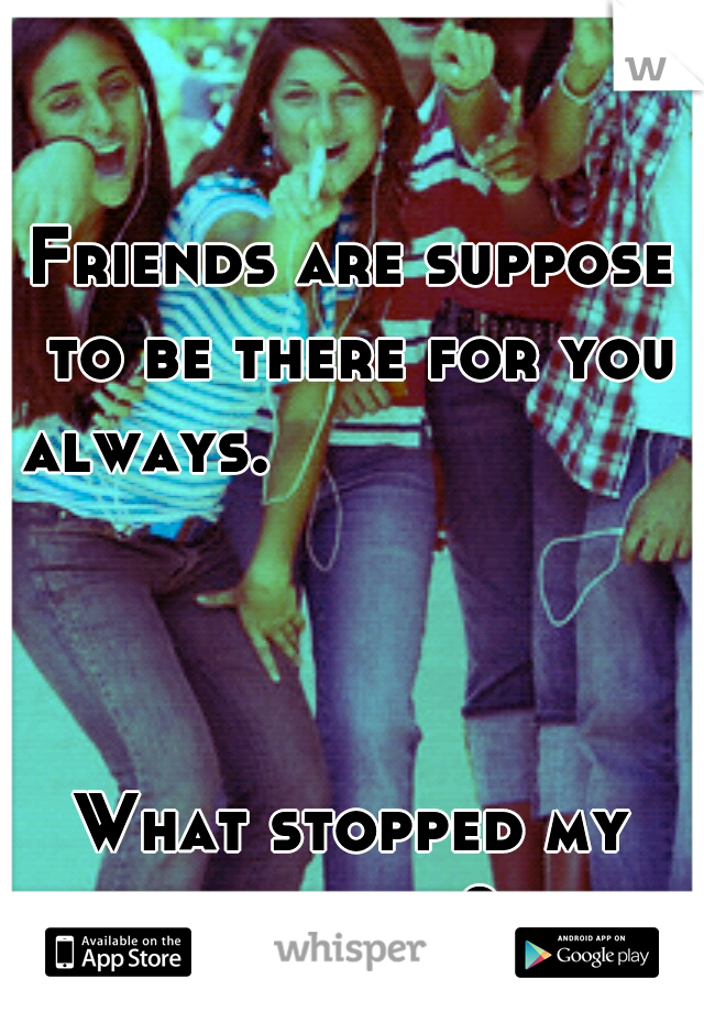 Friends are suppose to be there for you always.                                                                           What stopped my friends?