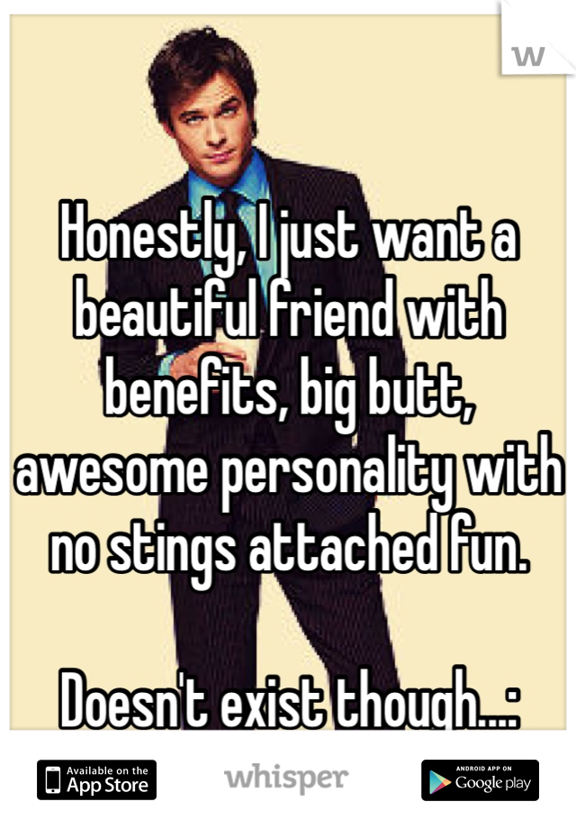 Honestly, I just want a beautiful friend with benefits, big butt, awesome personality with no stings attached fun.   Doesn't exist though...: