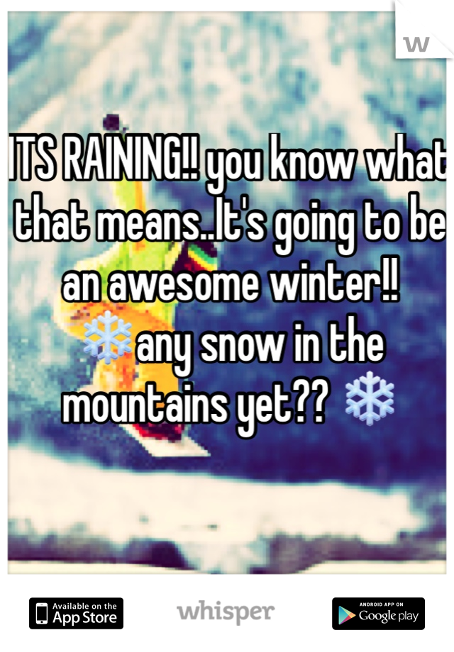 ITS RAINING!! you know what that means..It's going to be an awesome winter!! ❄️any snow in the mountains yet?? ❄️