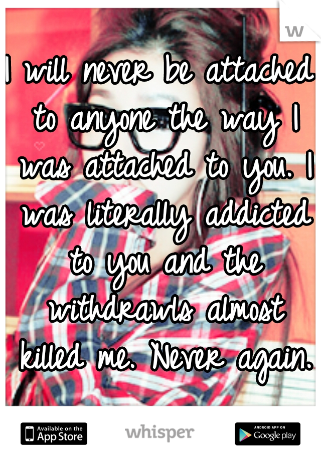 I will never be attached to anyone the way I was attached to you. I was literally addicted to you and the withdrawls almost killed me. Never again.