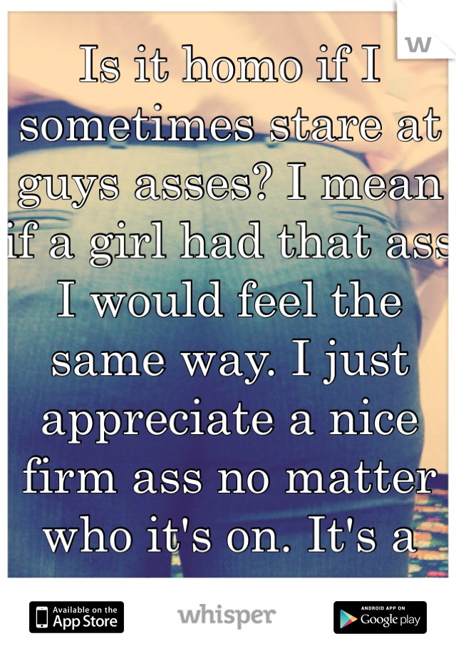 Is it homo if I sometimes stare at guys asses? I mean if a girl had that ass I would feel the same way. I just appreciate a nice firm ass no matter who it's on. It's a turn on.