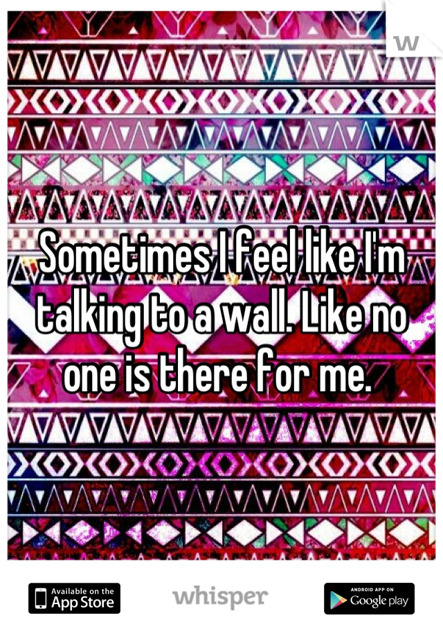 Sometimes I feel like I'm talking to a wall. Like no one is there for me.