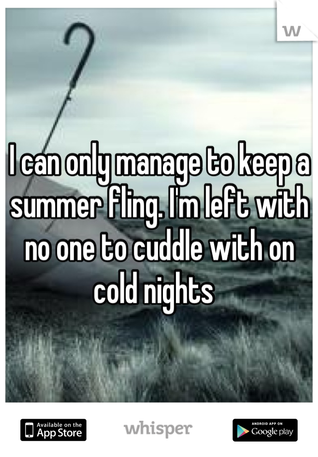 I can only manage to keep a summer fling. I'm left with no one to cuddle with on cold nights