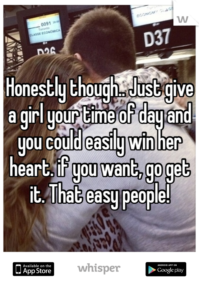 Honestly though.. Just give a girl your time of day and you could easily win her heart. if you want, go get it. That easy people!