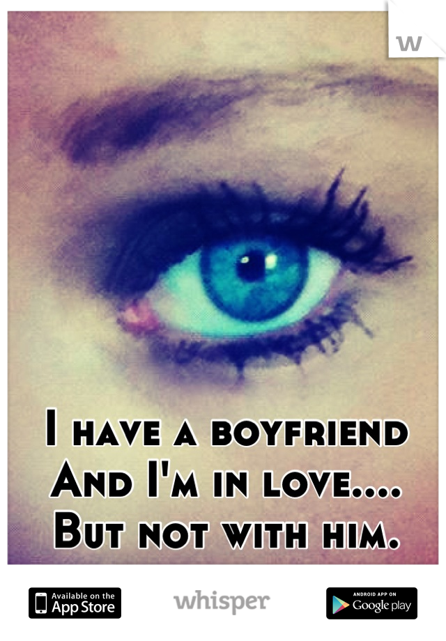 I have a boyfriend And I'm in love.... But not with him.