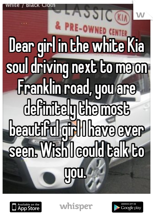 Dear girl in the white Kia soul driving next to me on Franklin road, you are definitely the most beautiful girl I have ever seen. Wish I could talk to you.