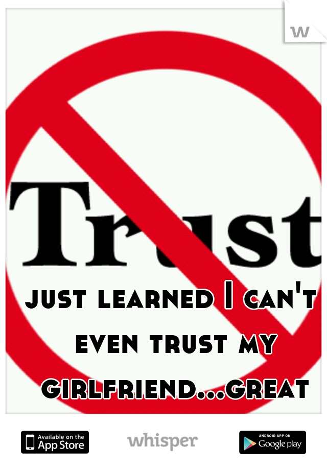 just learned I can't even trust my girlfriend...great