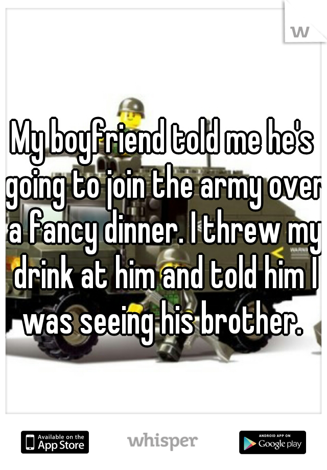 My boyfriend told me he's going to join the army over a fancy dinner. I threw my drink at him and told him I was seeing his brother.