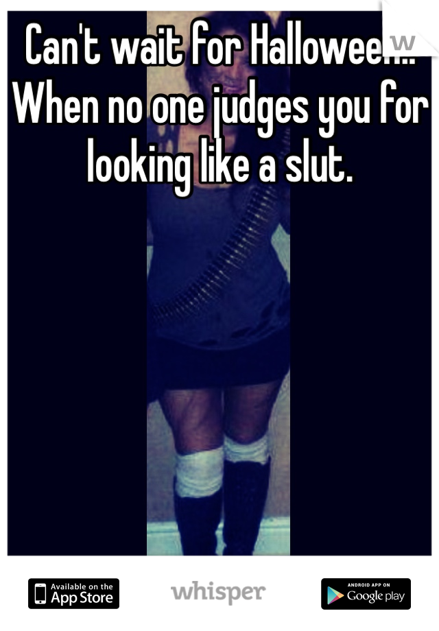 Can't wait for Halloween.. When no one judges you for looking like a slut.