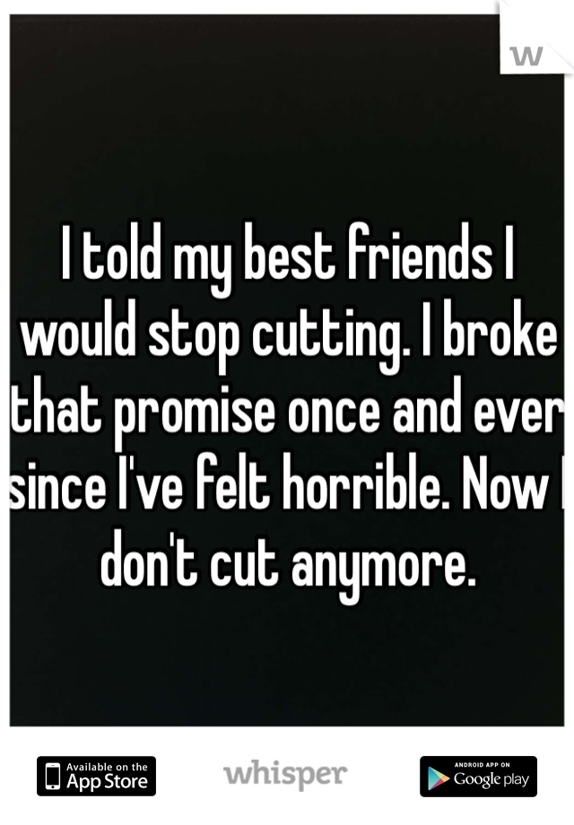 I told my best friends I would stop cutting. I broke that promise once and ever since I've felt horrible. Now I don't cut anymore.