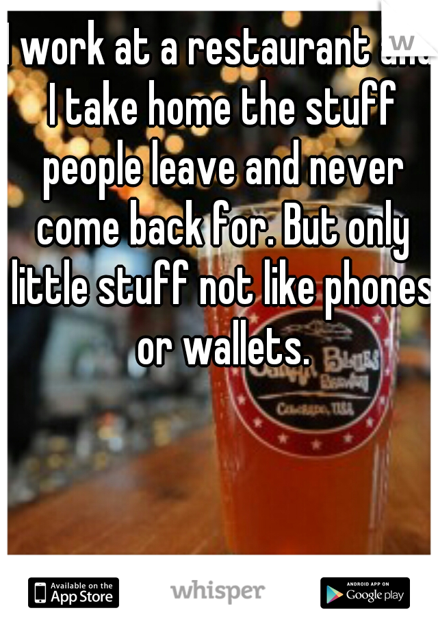 I work at a restaurant and I take home the stuff people leave and never come back for. But only little stuff not like phones or wallets.