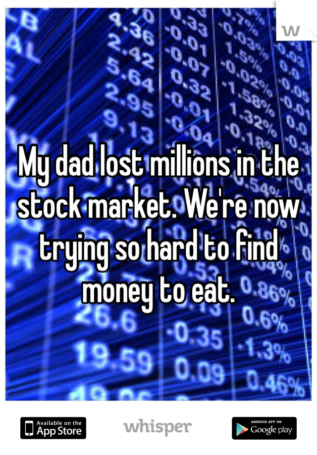 My dad lost millions in the stock market. We're now trying so hard to find money to eat.