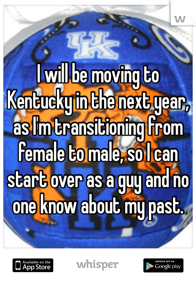 I will be moving to Kentucky in the next year, as I'm transitioning from female to male, so I can start over as a guy and no one know about my past.