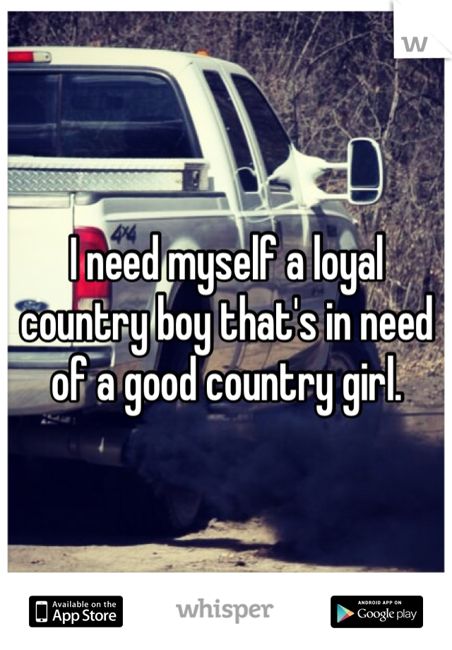 I need myself a loyal country boy that's in need of a good country girl.