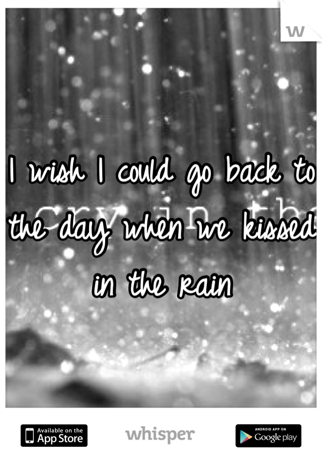 I wish I could go back to the day when we kissed in the rain