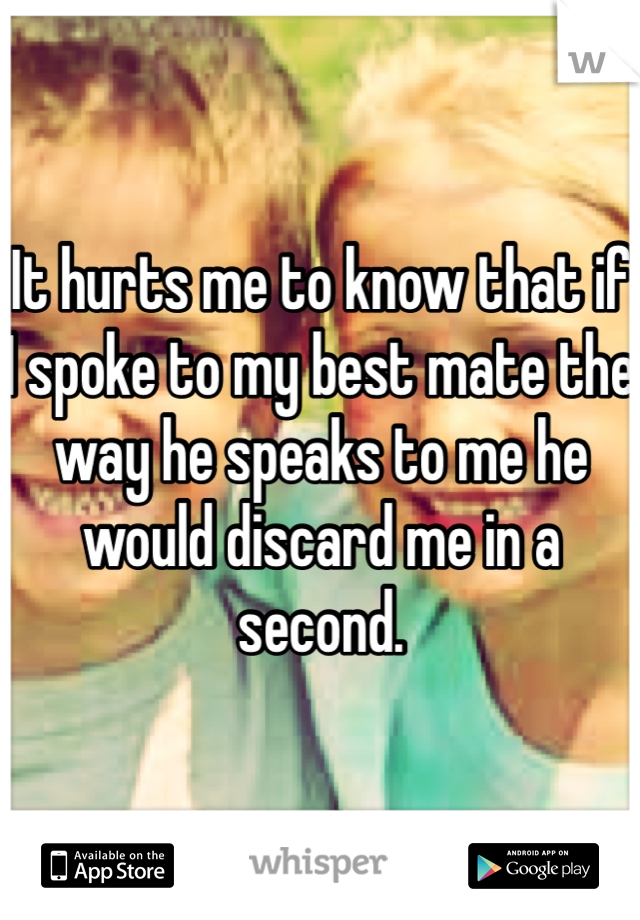It hurts me to know that if I spoke to my best mate the way he speaks to me he would discard me in a second.