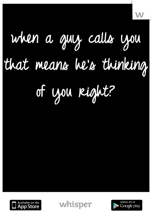 when a guy calls you that means he's thinking of you right?