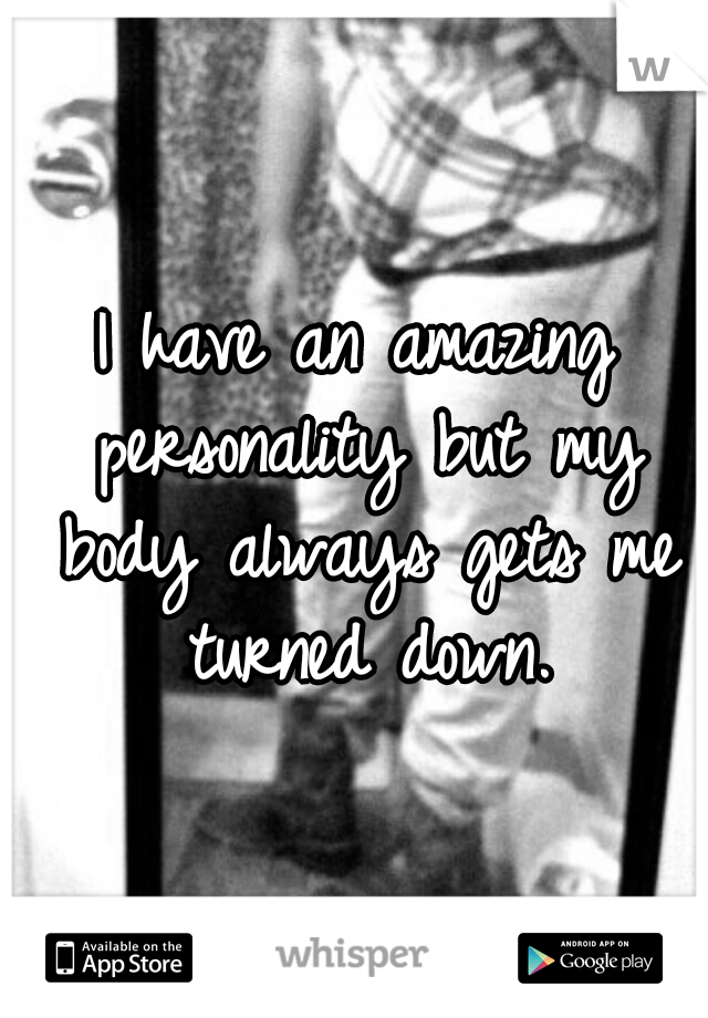 I have an amazing personality but my body always gets me turned down.