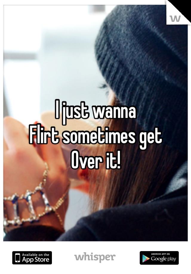 I just wanna  Flirt sometimes get Over it!