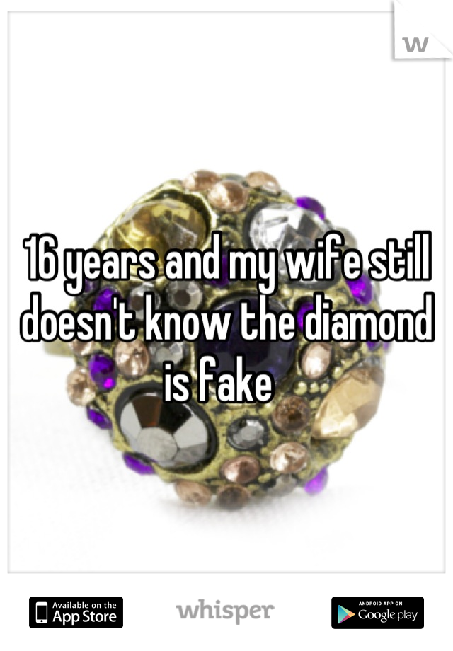 16 years and my wife still doesn't know the diamond is fake