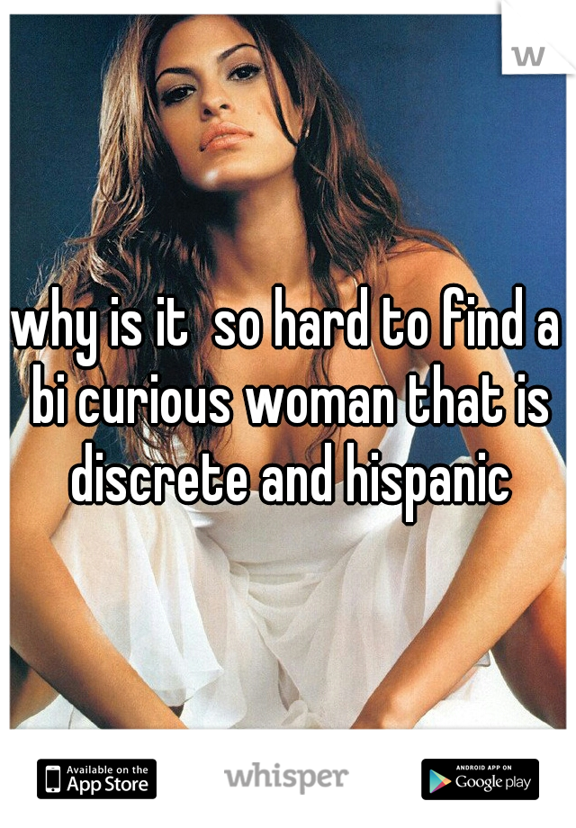 why is it  so hard to find a bi curious woman that is discrete and hispanic