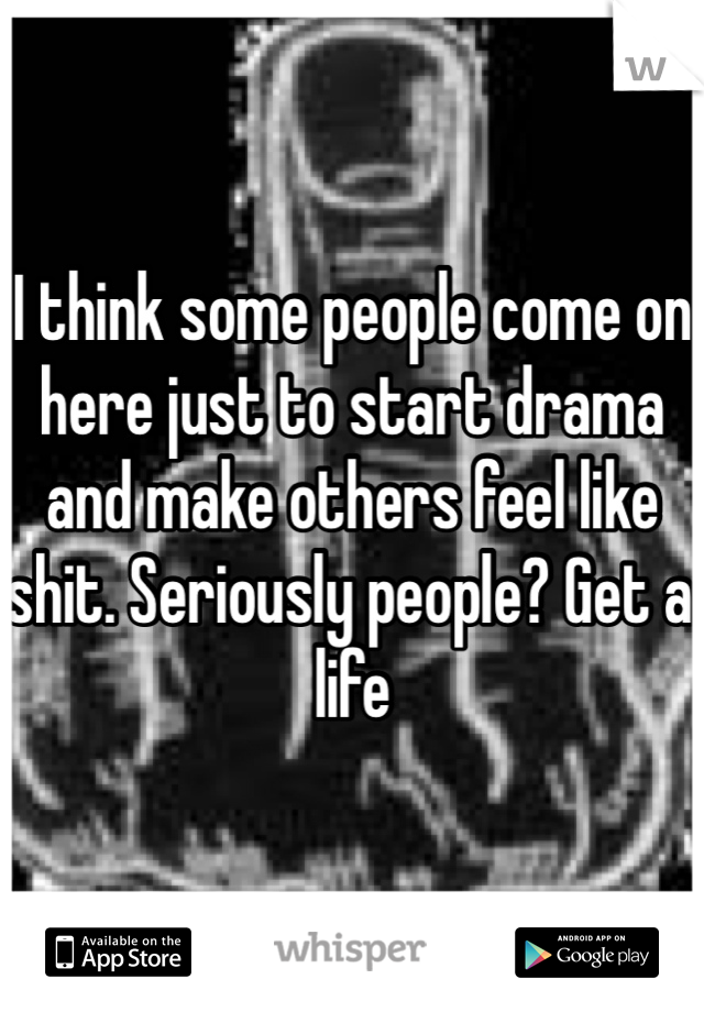 I think some people come on here just to start drama and make others feel like shit. Seriously people? Get a life