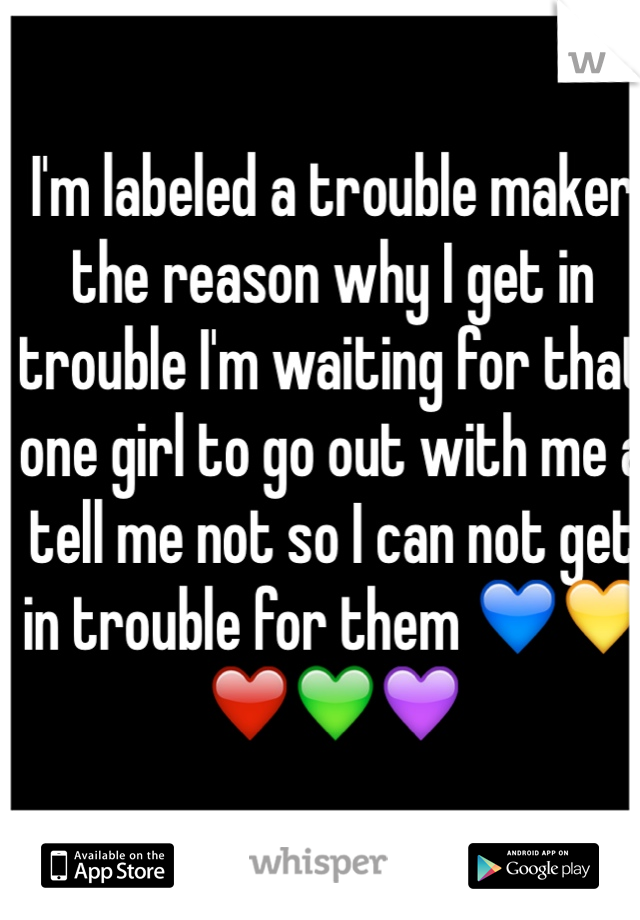 I'm labeled a trouble maker the reason why I get in trouble I'm waiting for that one girl to go out with me a tell me not so I can not get in trouble for them 💙💛❤️💚💜