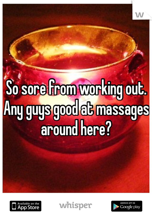 So sore from working out. Any guys good at massages around here?