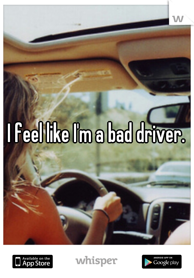I feel like I'm a bad driver.