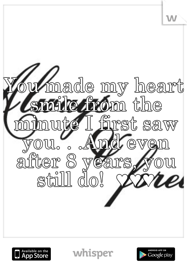 You made my heart smile from the minute I first saw you. . .And even after 8 years, you still do!  ♥♥♥