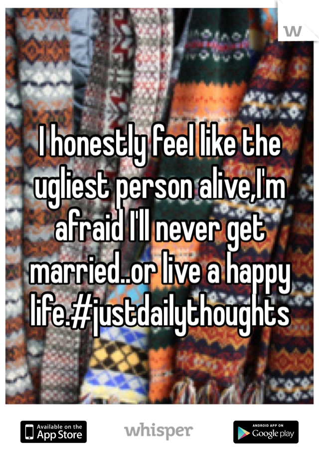 I honestly feel like the ugliest person alive,I'm afraid I'll never get married..or live a happy life.#justdailythoughts