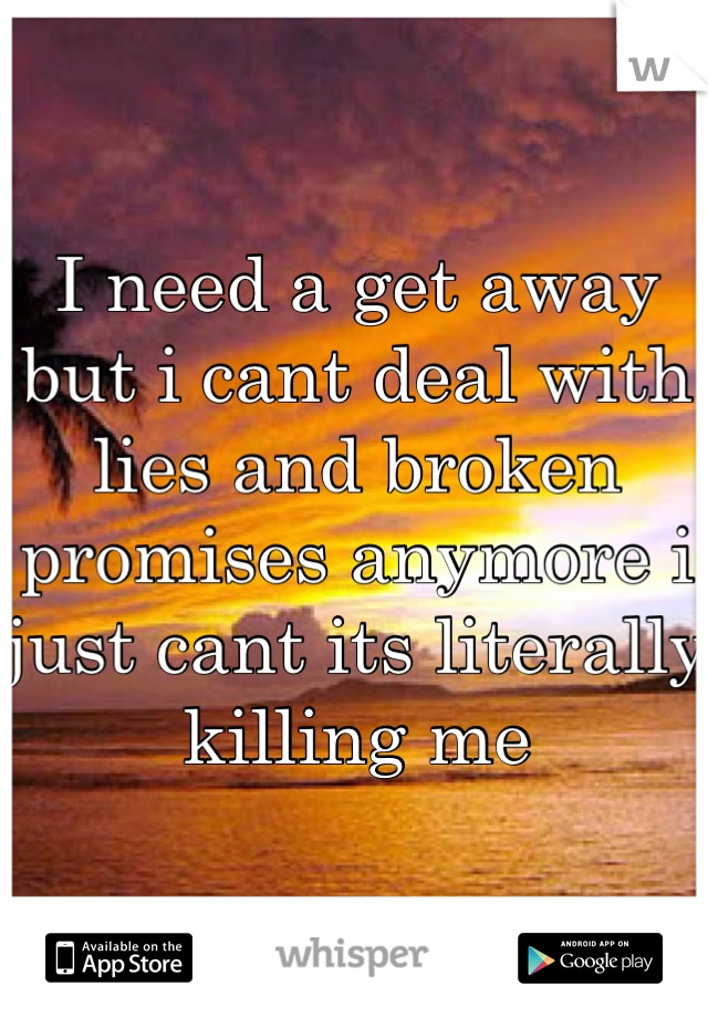 I need a get away but i cant deal with lies and broken promises anymore i just cant its literally killing me