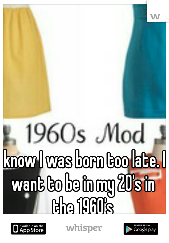 I know I was born too late. I want to be in my 20's in the 1960's