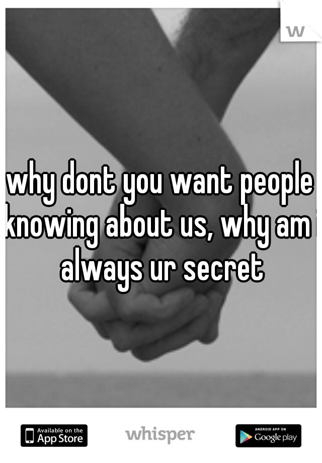 why dont you want people knowing about us, why am i always ur secret