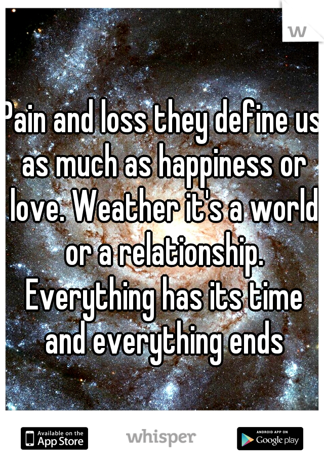 Pain and loss they define us as much as happiness or love. Weather it's a world or a relationship. Everything has its time and everything ends