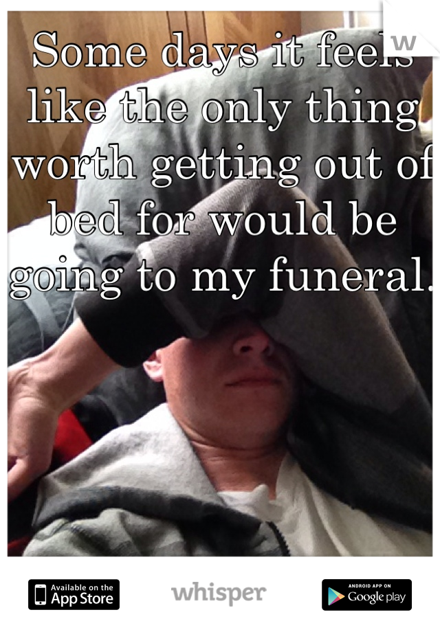 Some days it feels like the only thing worth getting out of bed for would be going to my funeral.