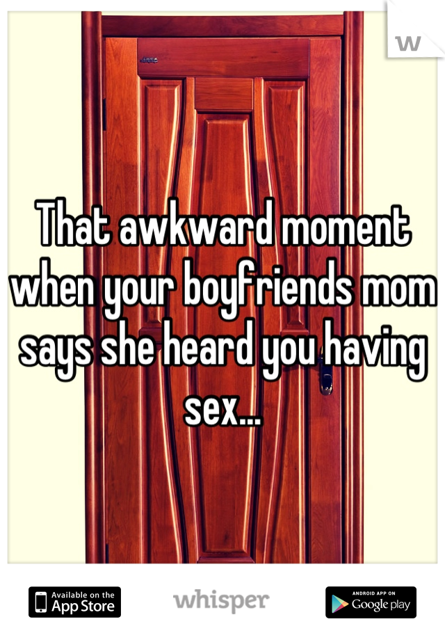 That awkward moment when your boyfriends mom says she heard you having sex...