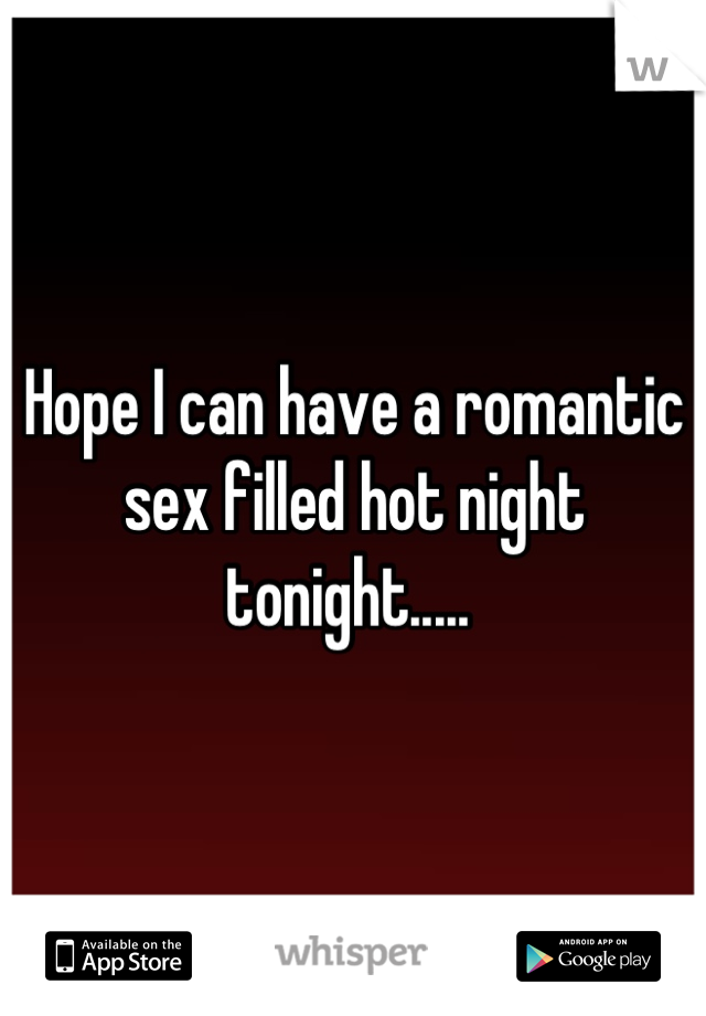 Hope I can have a romantic sex filled hot night tonight.....
