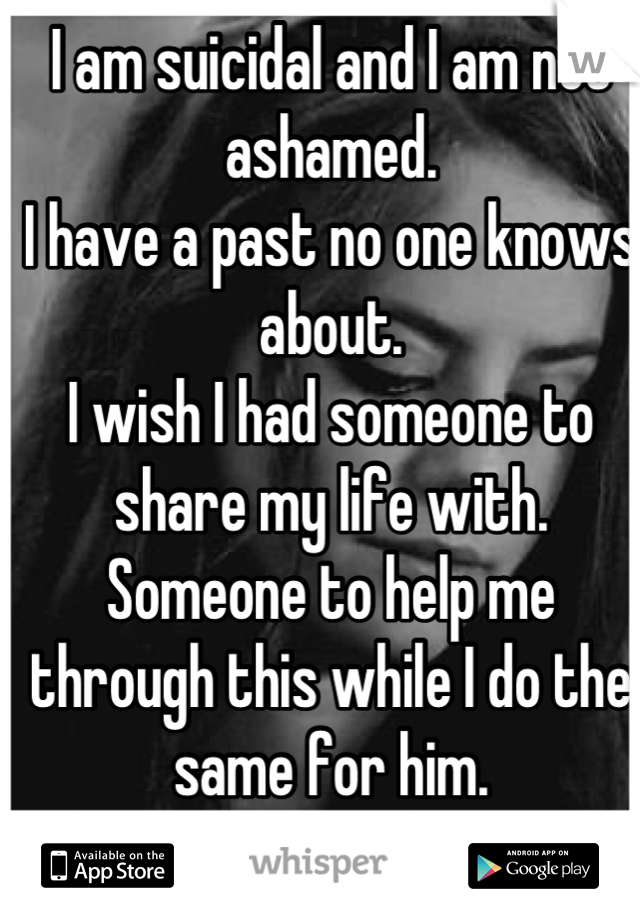 I am suicidal and I am not ashamed. I have a past no one knows about. I wish I had someone to share my life with.  Someone to help me through this while I do the same for him.